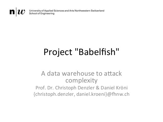 """Project  """"Babelfish""""   A  data  warehouse  to  a5ack   complexity   Prof.  Dr.  Christoph  Denzler  ..."""