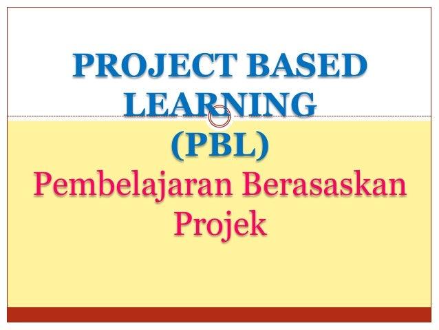 PROJECT BASED    LEARNING        (PBL)Pembelajaran Berasaskan        Projek