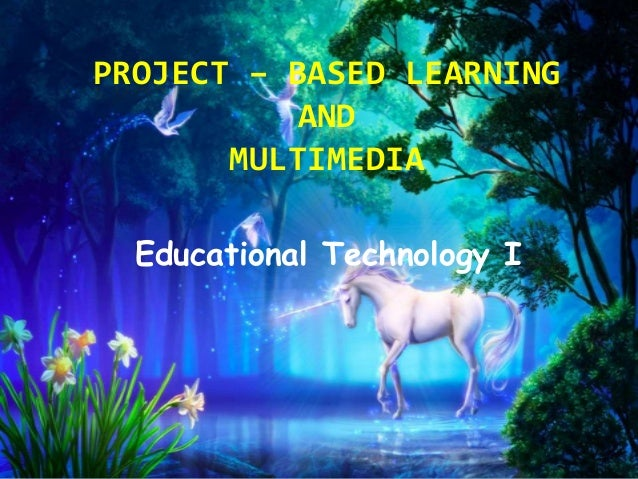 PROJECT – BASED LEARNING AND MULTIMEDIA Educational Technology I