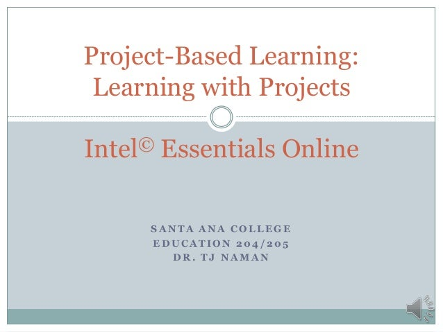 S A N T A A N A C O L L E G E E D U C A T I O N 2 0 4 / 2 0 5 D R . T J N A M A N Project-Based Learning: Learning with Pr...
