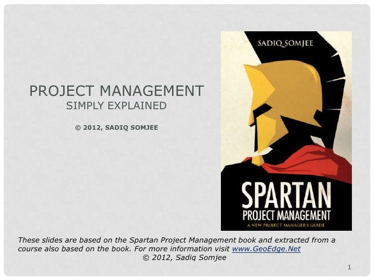 PROJECT MANAGEMENT            SIMPLY EXPLAINED              © 2012, SADIQ SOMJEEThese slides are based on the Spartan Proj...