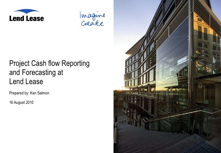 Project Cash flow Reporting  and Forecasting at  Lend Lease Prepared by: Ken Salmon 16 August 2010