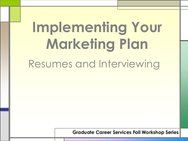 Implementing Your  Marketing PlanResumes and Interviewing        Graduate Career Services Fall Workshop Series