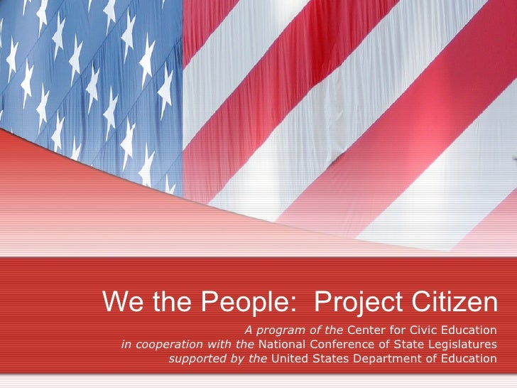 We the People:  Project Citizen A program of the  Center for Civic Education in cooperation with the  National Conference ...