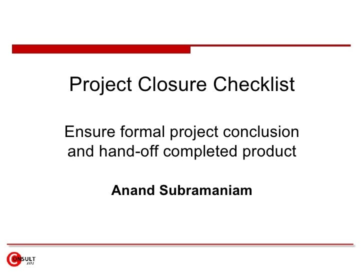 Project Closure Checklist Ensure formal project conclusion and hand-off completed product Anand Subramaniam