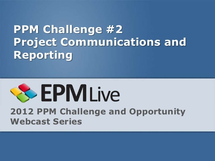 PPM Challenge #2Project Communications andReporting2012 PPM Challenge and OpportunityWebcast Series