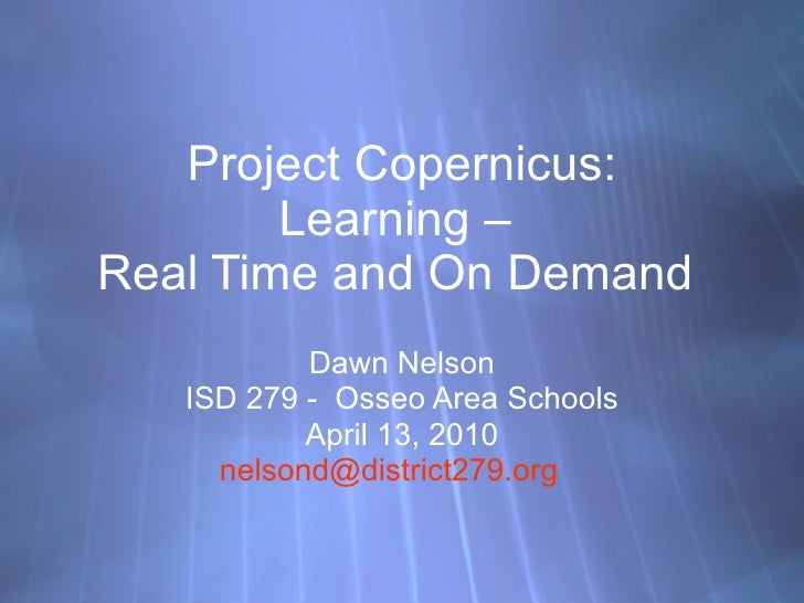 Project Copernicus: Learning –  Real Time and On Demand  Dawn Nelson ISD 279 -  Osseo Area Schools April 13, 2010 [email_a...