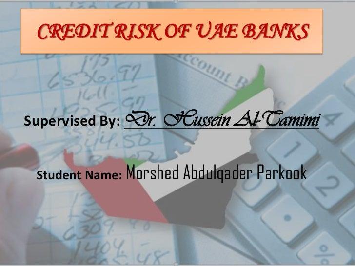 Credit risk of UAE banks<br />Supervised By: Dr. Hussein Al-Tamimi<br />Student Name: MorshedAbdulqaderParkook<br />