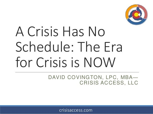 A Crisis Has No Schedule: The Era for Crisis is NOW DAVID COVINGTON, LPC, MBA— CRISIS ACCESS, LLC  crisisaccess.com