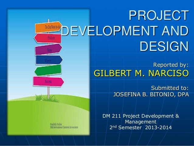 PROJECT DEVELOPMENT AND DESIGN Reported by:  GILBERT M. NARCISO Submitted to: JOSEFINA B. BITONIO, DPA  DM 211 Project Dev...