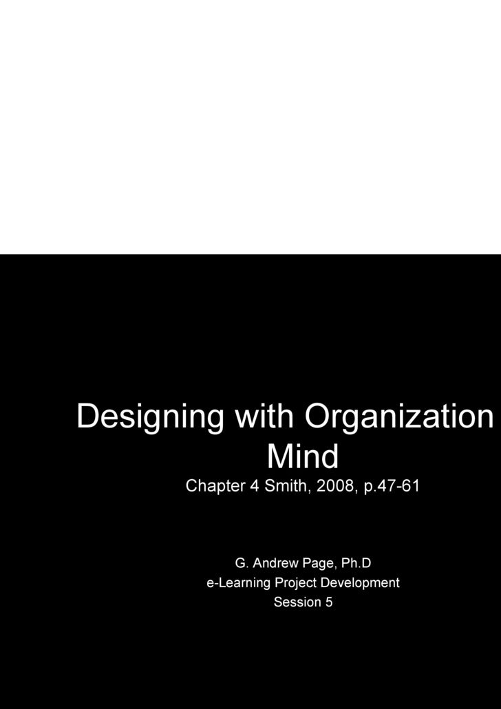 Designing with Organization in Mind Chapter 4 Smith, 2008, p.47-61 G. Andrew Page, Ph.D e-Learning Project Development Ses...