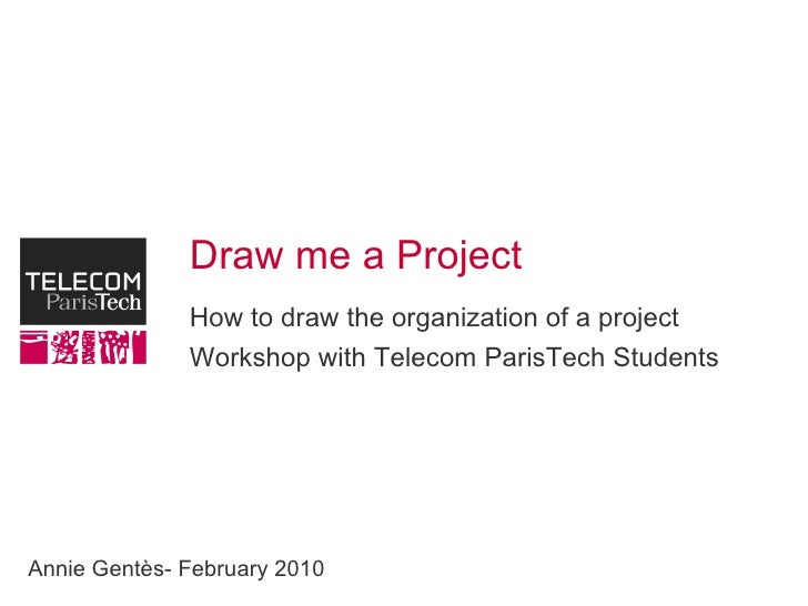 Draw me a Project How to draw the organization of a project Workshop with Telecom ParisTech Students Annie Gentès- Februar...