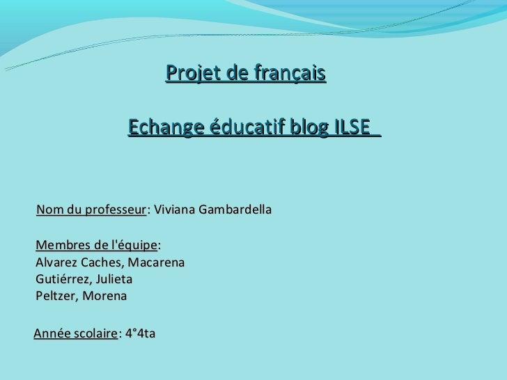 Projet de français                Echange éducatif blog ILSENom du professeur: Viviana GambardellaMembres de léquipe:Alvar...