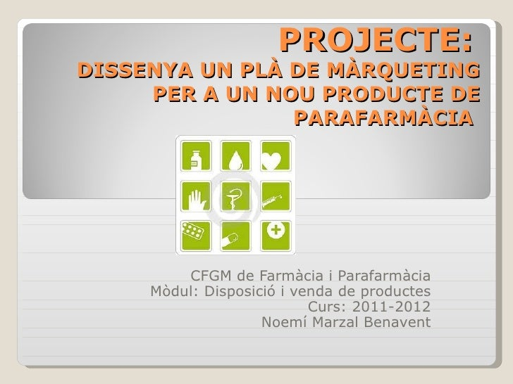 PROJECTE:DISSENYA UN PLÀ DE MÀRQUETING     PER A UN NOU PRODUCTE DE                PARAFARMÀCIA         CFGM de Farmàcia i...