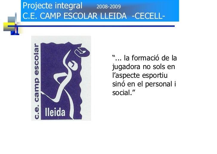 """Projecte integral 2008-2009  C.E. CAMP ESCOLAR LLEIDA -CECELL-                         """"... la formació de la             ..."""