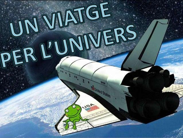 L'UNIVERS ÉS MOLT GRAN I ESTÀ FORMAT PER: - GALÀXIES - PLANETES - ESTRELLES - SATÈL.LITS 1