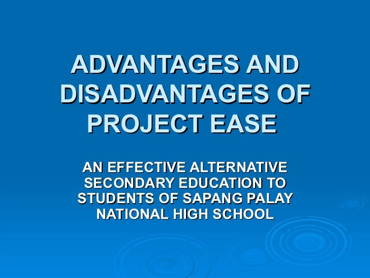 ADVANTAGES AND DISADVANTAGES OF PROJECT EASE   AN EFFECTIVE ALTERNATIVE SECONDARY EDUCATION TO STUDENTS OF SAPANG PALAY NA...
