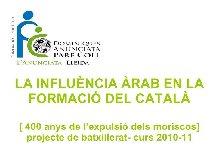 LA INFLUÈNCIA ÀRAB EN LA FORMACIÓ DEL CATALÀ [ 400 anys de l'expulsió dels moriscos] projecte de batxillerat- curs 2010-11