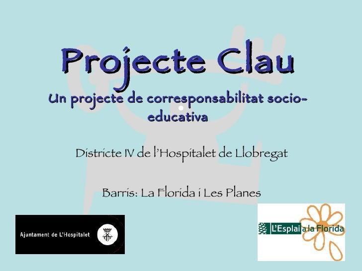 Projecte Clau Un projecte de corresponsabilitat socio-educativa Districte IV de l'Hospitalet de Llobregat Barris: La Flori...