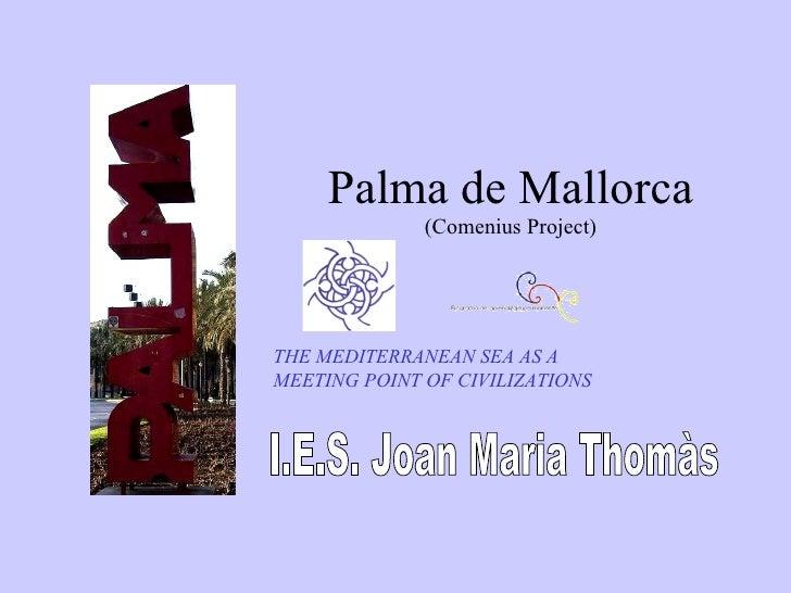 Palma de Mallorca I.E.S. Joan Maria Thomàs (Comenius Project) THE MEDITERRANEAN SEA AS A MEETING POINT OF CIVILIZATIONS