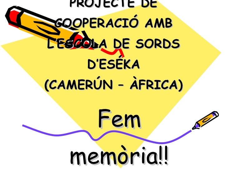 PROJECTE DE COOPERACIÓ AMB L'ESCOLA DE SORDS D'ESÉKA (CAMERÚN – ÀFRICA)  <ul><ul><li>Fem memòria!! </li></ul></ul>