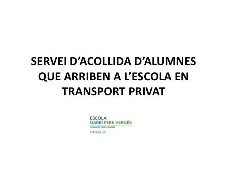 SERVEI D'ACOLLIDA D'ALUMNES QUE ARRIBEN A L'ESCOLA EN     TRANSPORT PRIVAT