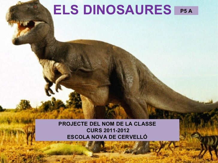 ELS DINOSAURES                  P5 APROJECTE DEL NOM DE LA CLASSE        CURS 2011-2012  ESCOLA NOVA DE CERVELLÓ