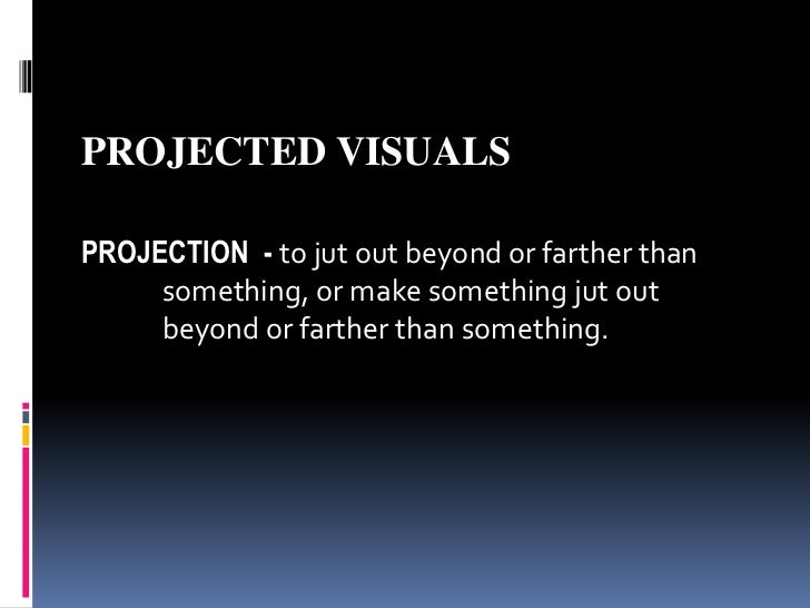 PROJECTED VISUALS<br />PROJECTION  -to jut out beyond or farther than <br />something, or make something jut out <br />...
