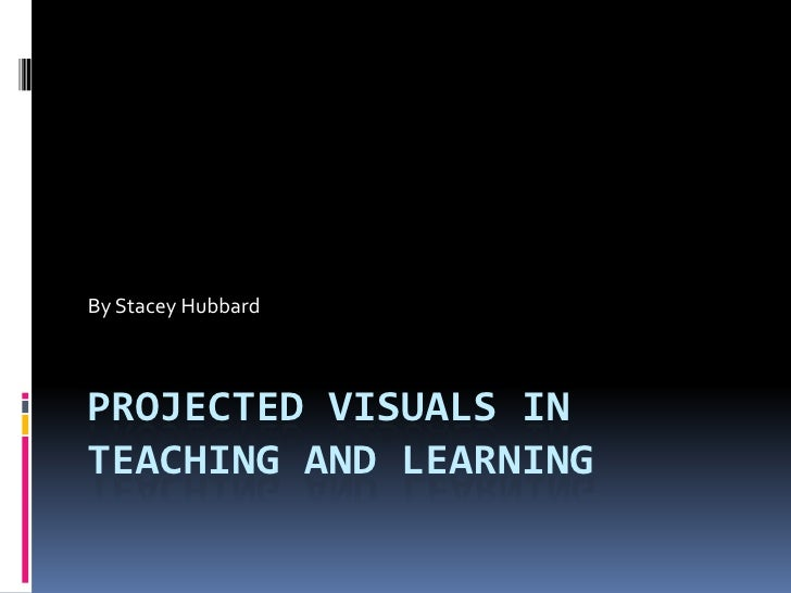 Projected Visuals in Teaching and Learning<br />By Stacey Hubbard<br />