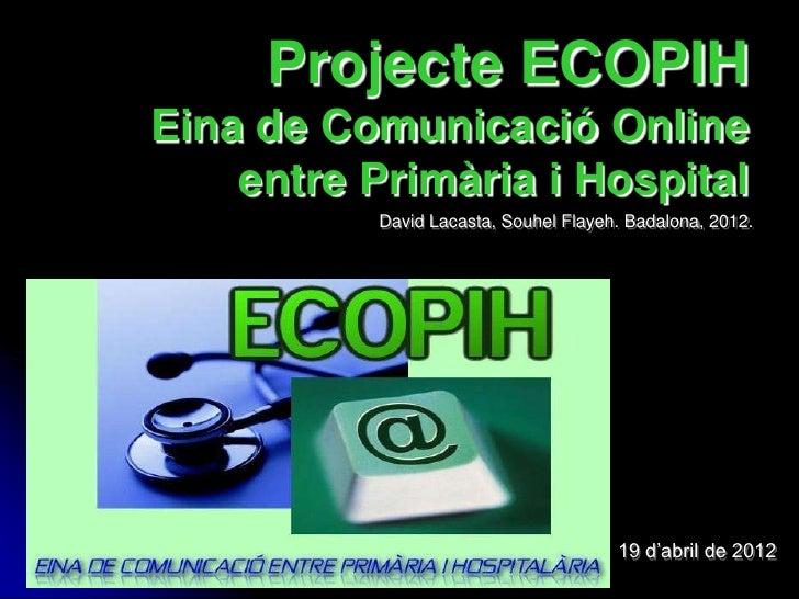 Projecte ECOPIHEina de Comunicació Online    entre Primària i Hospital           David Lacasta, Souhel Flayeh. Badalona, 2...