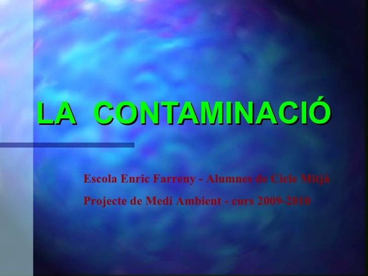 LA  CONTAMINACIÓ Escola Enric Farreny - Alumnes de Cicle Mitjà Projecte de Medi Ambient - curs 2009-2010
