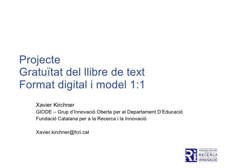 Projecte  Gratuïtat del llibre de text  Format digital i model 1:1 Xavier Kirchner GIODE – Grup d'Innovació Oberta per al ...