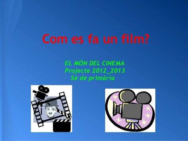 Com es fa un film?EL MÓN DEL CINEMAProjecte 2012_20135è de primària