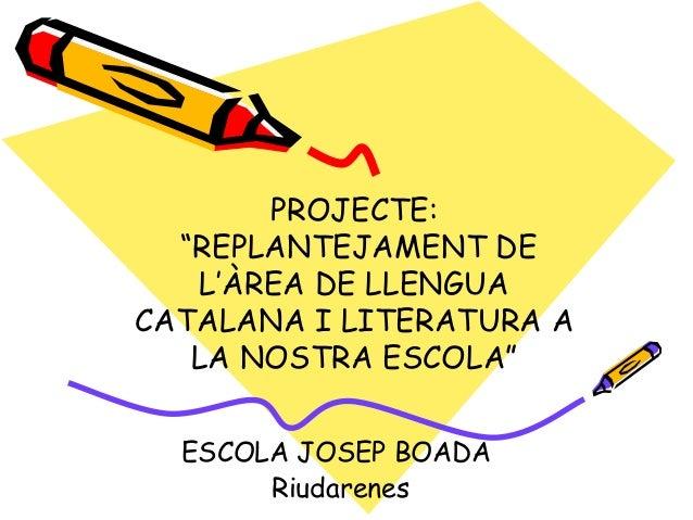 """PROJECTE: """"REPLANTEJAMENT DE L'ÀREA DE LLENGUA CATALANA I LITERATURA A LA NOSTRA ESCOLA"""" ESCOLA JOSEP BOADA Riudarenes"""