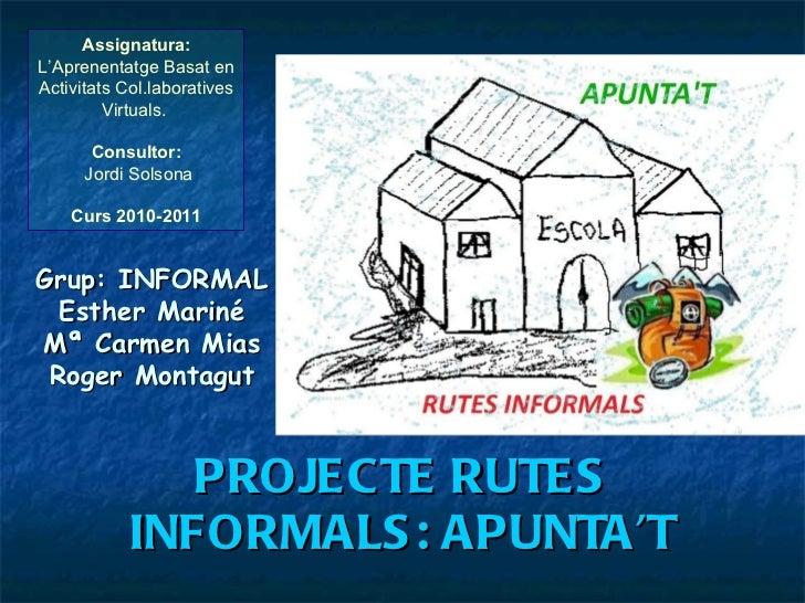 PROJECTE RUTES INFORMALS: APUNTA'T Assignatura:  L'Aprenentatge Basat en Activitats Col.laboratives Virtuals.   Consultor:...