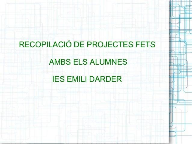 RECOPILACIÓ DDEE PPRROOJJEECCTTEESS FFEETTSS  AAMMBBSS EELLSS AALLUUMMNNEESS  IIEESS EEMMIILLII DDAARRDDEERR