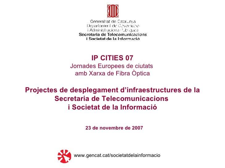 23 de novembre de 2007 IP CITIES 07 Jornades Europees de ciutats  amb Xarxa de Fibra Òptica Projectes de desplegament d'in...
