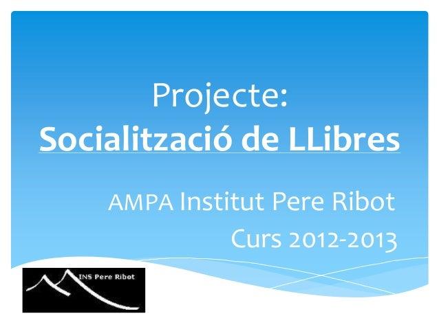 Projecte:Socialització de LLibres    AMPA Institut Pere Ribot              Curs 2012-2013
