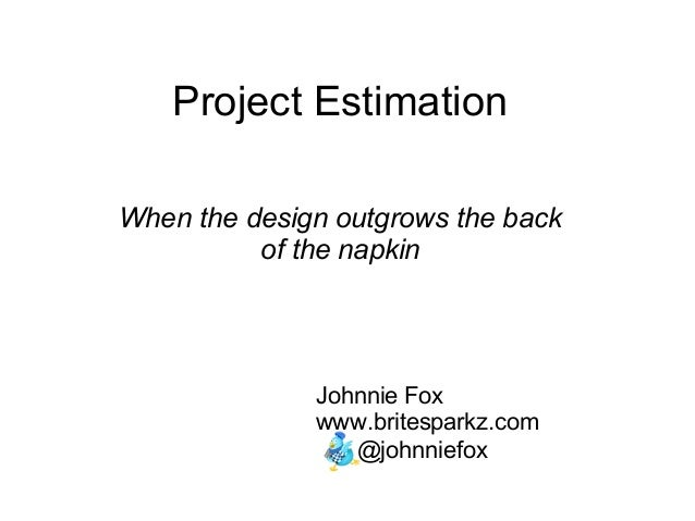 Project Estimation When the design outgrows the back of the napkin Johnnie Fox www.britesparkz.com @johnniefox