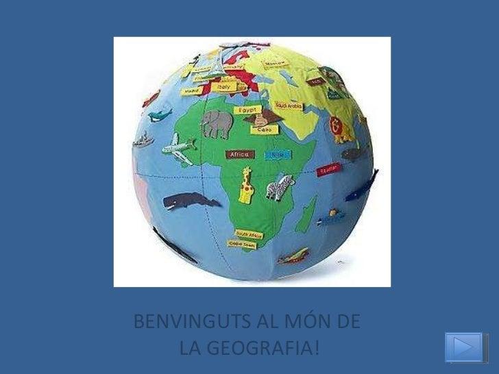 BENVINGUTS AL MÓN DE  LA GEOGRAFIA!