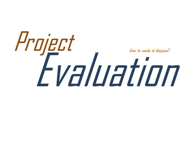 evaluating an it project Evaluating the project  the project should be evaluated at two levels the first of these levels is the text and the logic of the presentation.