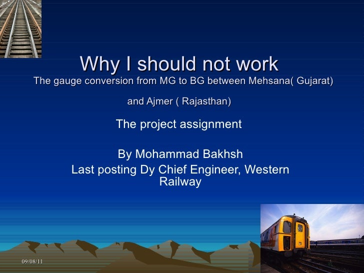 Why I should not work   The gauge conversion from MG to BG between Mehsana( Gujarat) and Ajmer ( Rajasthan)   The project ...