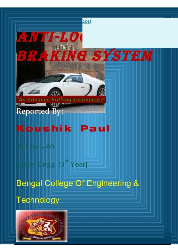 "2011Anti-LockBrAking SyStem""An Advance Braking Technology""Reported By:Kou s h i k           PaulRoll No.- 60              ..."
