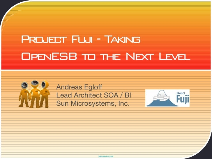 Project Fuji - Taking OpenESB to the Next Level       Andreas Egloff      Lead Architect SOA / BI      Sun Microsystems, I...