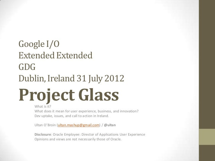Google I/OExtended ExtendedGDGDublin, Ireland 31 July 2012Project Glass    What is it?    What does it mean for user exper...