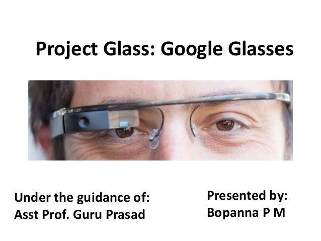 Project Glass: Google GlassesUnder the guidance of:   Presented by:Asst Prof. Guru Prasad   Bopanna P M