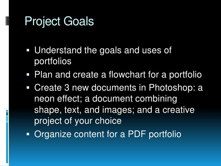Project Goals<br />Understand the goals and uses of portfolios<br />Plan and create a flowchart for a portfolio<br />Creat...