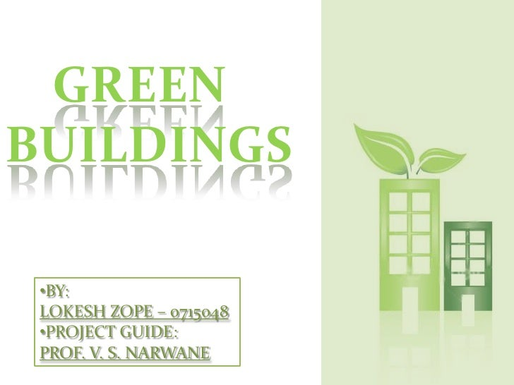 GREEN<br />BUILDINGS<br /><ul><li>BY:</li></ul>LOKESH ZOPE – 0715048<br /><ul><li>PROJECT GUIDE: </li></ul>PROF. V. S. NAR...