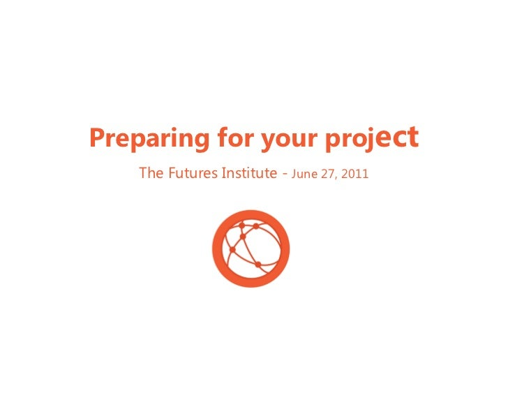Preparing for your project   The Futures Institute - June 27, 2011