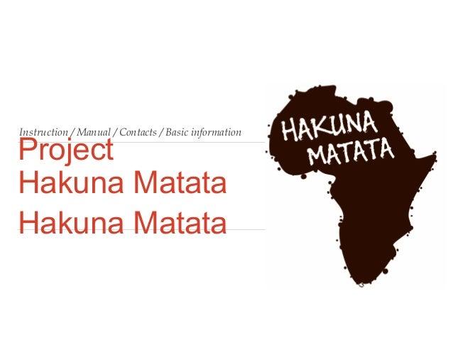 Instruction / Manual / Contacts / Basic information  Project Hakuna Matata Hakuna Matata